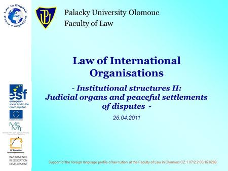 Palacky University Olomouc Faculty of Law Law of International Organisations - Institutional structures II: Judicial organs and peaceful settlements of.