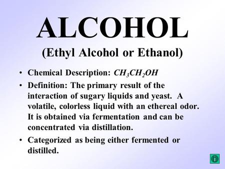 ALCOHOL (Ethyl Alcohol or Ethanol) Chemical Description: CH 3 CH 2 OH Definition: The primary result of the interaction of sugary liquids and yeast. A.