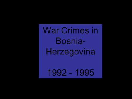 War Crimes in Bosnia- Herzegovina 1992 - 1995.