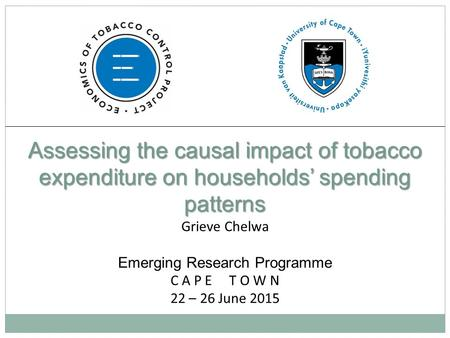 Assessing the causal impact of tobacco expenditure on households' spending patterns Grieve Chelwa Emerging Research Programme C A P E T O W N 22 – 26 June.