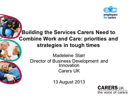 Building the Services Carers Need to Combine Work and Care: priorities and strategies in tough times Madeleine Starr Director of Business Development and.