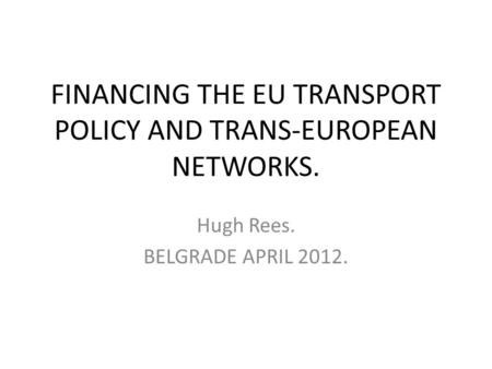 FINANCING THE EU TRANSPORT POLICY AND TRANS-EUROPEAN NETWORKS. Hugh Rees. BELGRADE APRIL 2012.