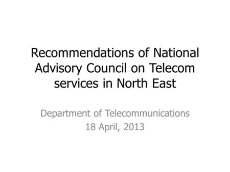 Recommendations of National Advisory Council on Telecom services in North East Department of Telecommunications 18 April, 2013.