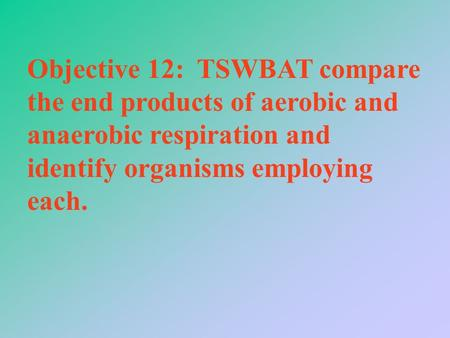 Objective 12: TSWBAT compare the end products of aerobic and anaerobic respiration and identify organisms employing each.