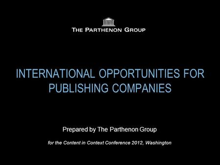 INTERNATIONAL OPPORTUNITIES FOR PUBLISHING COMPANIES Prepared by The Parthenon Group for the Content in Context Conference 2012, Washington.