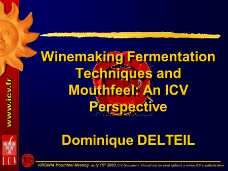 VIRGINIA Mouthfeel Meeting, July 15 th 2003. ICV Document. Should not be used without a writen ICV's authorization Winemaking Fermentation Techniques and.