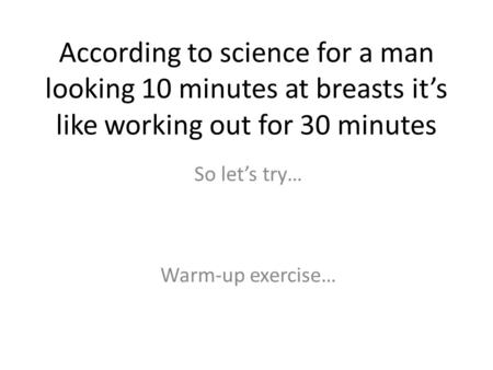 According to science for a man looking 10 minutes at breasts it's like working out for 30 minutes Warm-up exercise… So let's try…