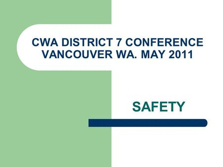 CWA DISTRICT 7 CONFERENCE VANCOUVER WA. MAY 2011 SAFETY.