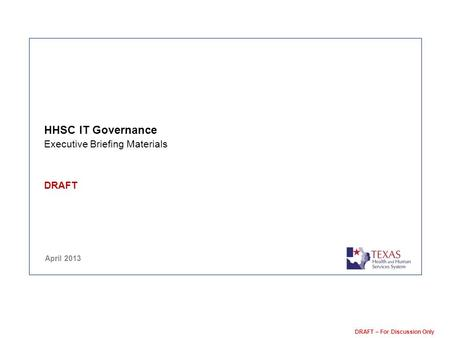 DRAFT – For Discussion Only HHSC IT Governance Executive Briefing Materials DRAFT April 2013.