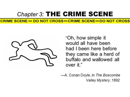 "Chapter 3: THE CRIME SCENE "" Oh, how simple it would all have been had I been here before they came like a herd of buffalo and wallowed all over it."" —A."
