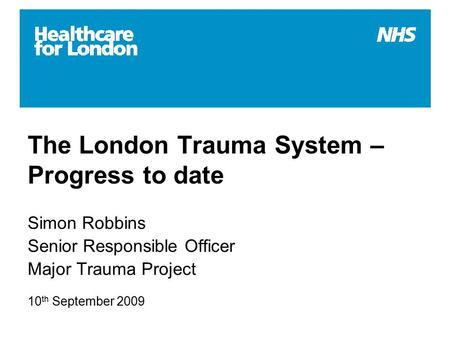 The London Trauma System – Progress to date Simon Robbins Senior Responsible Officer Major Trauma Project 10 th September 2009.