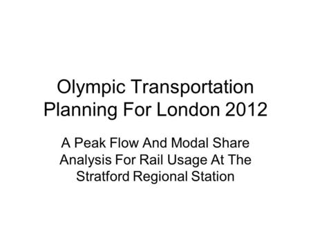 Olympic Transportation Planning For London 2012 A Peak Flow And Modal Share Analysis For Rail Usage At The Stratford Regional Station.
