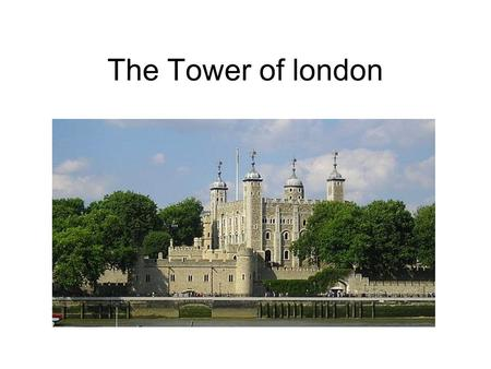 The Tower of london. The Tower of London PART 1 Her majesty´s Royal Palace and Fortress, known as the Tower of London, is a historic castle located on.