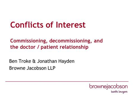 Conflicts of Interest Commissioning, decommissioning, and the doctor / patient relationship Ben Troke & Jonathan Hayden Browne Jacobson LLP.
