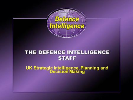 Defence Intelligence THE DEFENCE INTELLIGENCE STAFF UK Strategic Intelligence, Planning and Decision Making.