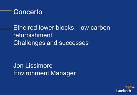 Concerto Ethelred tower blocks - low carbon refurbishment Challenges and successes Jon Lissimore Environment Manager.