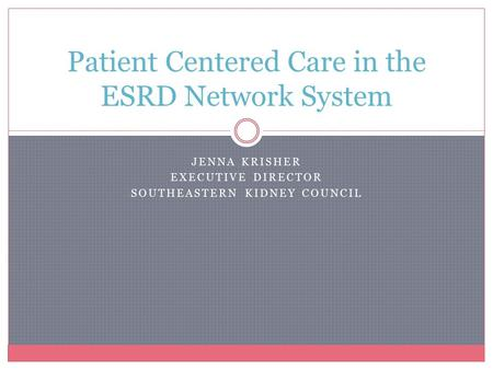 JENNA KRISHER EXECUTIVE DIRECTOR SOUTHEASTERN KIDNEY COUNCIL Patient Centered Care in the ESRD Network System.