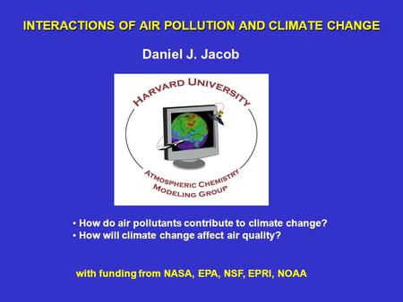 INTERACTIONS OF AIR POLLUTION AND CLIMATE CHANGE Daniel J. Jacob How do air pollutants contribute to climate change? How will climate change affect air.