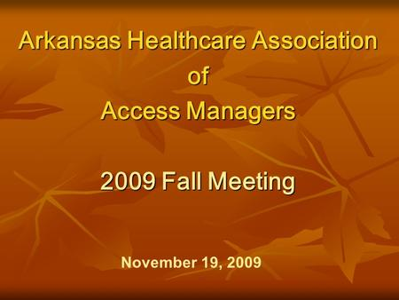 Arkansas Healthcare Association of Access Managers 2009 Fall Meeting November 19, 2009.