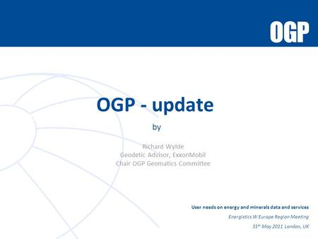 Role of the Chair OGP - update by Richard Wylde Geodetic Advisor, ExxonMobil Chair OGP Geomatics Committee User needs on energy and minerals data and services.