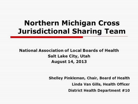 Northern Michigan Cross Jurisdictional Sharing Team National Association of Local Boards of Health Salt Lake City, Utah August 14, 2013 Shelley Pinkleman,