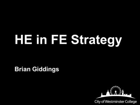 HE in FE Strategy Brian Giddings. BACKGROUND HE in 3 out of 4 faculties HE in 3 out of 5 centres Foundation degrees, HNCs, BSc.