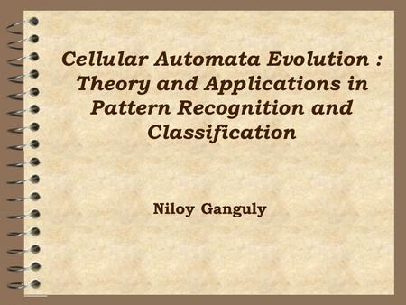 Cellular Automata Evolution : Theory and Applications in Pattern Recognition and Classification Niloy Ganguly.