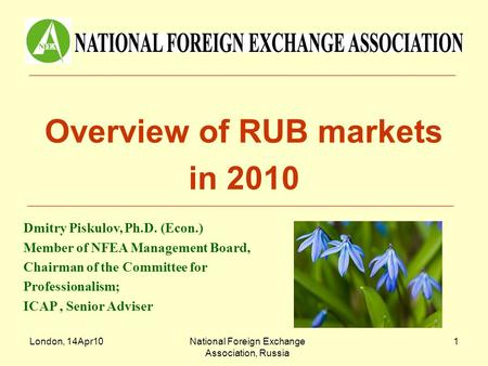 London, 14Apr10National Foreign Exchange Association, Russia 1 Overview of RUB markets in 2010 Dmitry Piskulov, Ph.D. (Econ.) Member of NFEA Management.