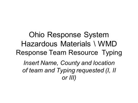 Ohio Response System Hazardous Materials \ WMD Response Team Resource Typing Insert Name, County and location of team and Typing requested (I, II or III)