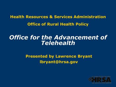 Health Resources & Services Administration Office of Rural Health Policy Office for the Advancement of Telehealth Presented by Lawrence Bryant