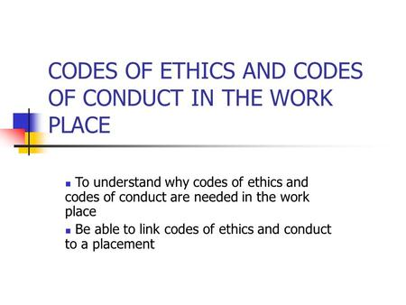 CODES OF ETHICS AND CODES OF CONDUCT IN THE WORK PLACE To understand why codes of ethics and codes of conduct are needed in the work place Be able to link.