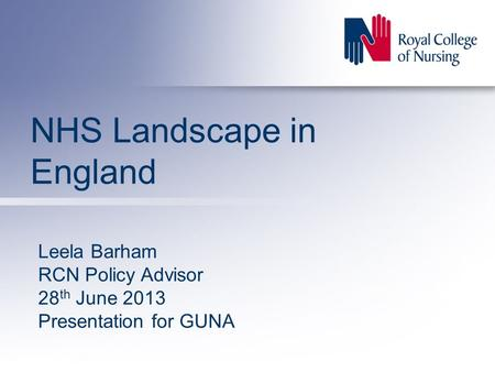 NHS Landscape in England Leela Barham RCN Policy Advisor 28 th June 2013 Presentation for GUNA.