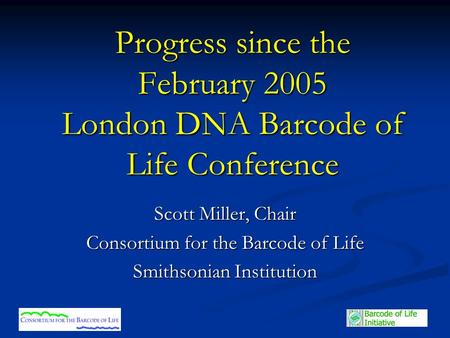 Progress since the February 2005 London DNA Barcode of Life Conference Scott Miller, Chair Consortium for the Barcode of Life Smithsonian Institution.