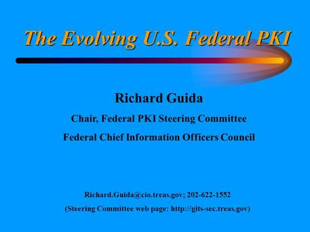 The Evolving U.S. Federal PKI Richard Guida Chair, Federal PKI Steering Committee Federal Chief Information Officers Council
