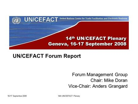 16/17 September 200814th UN/CEFACT Plenary 14 th UN/CEFACT Plenary Geneva, 16-17 September 2008 UN/CEFACT Forum Report Forum Management Group Chair: Mike.