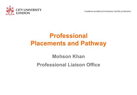 Academic excellence for business and the professions Professional Placements and Pathway Mohson Khan Professional Liaison Office.