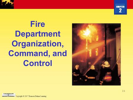 CHAPTER 2 Copyright © 2007 Thomson Delmar Learning 2.1 Fire Department Organization, Command, and Control.