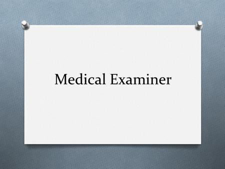 Medical Examiner. Medical Examiner's Responsibilities 1. Identify the deceased 2. Establish the time and date of death 3. Determine a medical cause of.