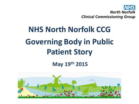 NHS North Norfolk CCG Governing Body in Public Patient Story May 19 th 2015.