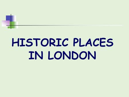 HISTORIC PLACES IN LONDON. Tower of London Tower of London was built byWilliam the Conqueror in 1078 The tower's primary function was a fortress, a royal.