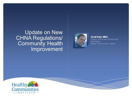 Update on New CHNA Regulations/ Community Health Improvement Scott Dahl, MBA Director of Business Development East Region Healthy Communities Institute.
