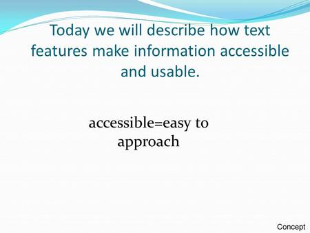 Today we will describe how text features make information accessible and usable. accessible=easy to approach Concept.
