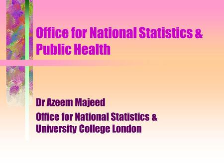 Office for National Statistics & Public Health Dr Azeem Majeed Office for National Statistics & University College London.