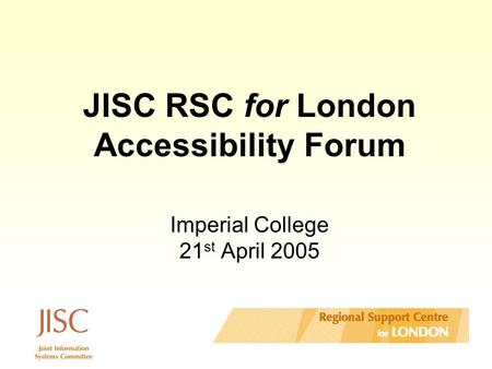 JISC RSC for London Accessibility Forum Imperial College 21 st April 2005.