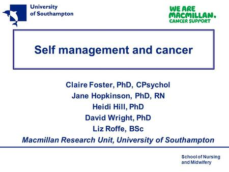 School of Nursing and Midwifery Self management and cancer Claire Foster, PhD, CPsychol Jane Hopkinson, PhD, RN Heidi Hill, PhD David Wright, PhD Liz Roffe,