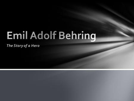 The Story of a Hero. Emil Adolf Behring was born on March 15, 1854 at Hansdorf, Deutsch-Eylau. His father was a school master and he was the oldest of.