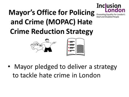 Mayor's Office for Policing and Crime (MOPAC) Hate Crime Reduction Strategy Mayor pledged to deliver a strategy to tackle hate crime in London.