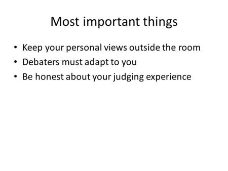 Most important things Keep your personal views outside the room Debaters must adapt to you Be honest about your judging experience.