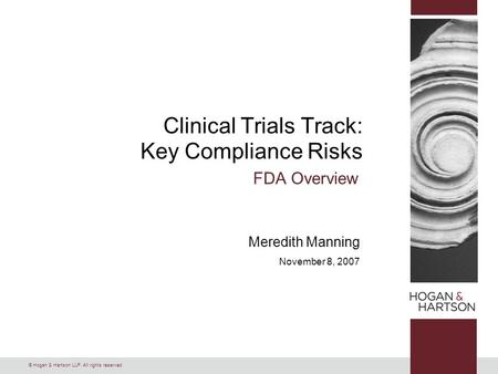 © Hogan & Hartson LLP. All rights reserved. Clinical Trials Track: Key Compliance Risks FDA Overview Meredith Manning November 8, 2007.