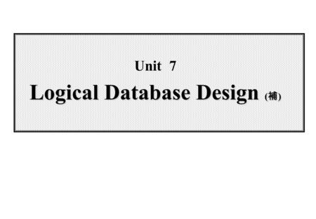 Logical Database Design ( 補 ) Unit 7 Logical Database Design ( 補 )